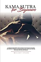 Kama Sutra for Beginners: A Complete Beginners Guide To Boost Your Couple's Pleasure And Improve Intimacy In Your Relationship. Tantric Sex And Sex Positions For Men And Woman