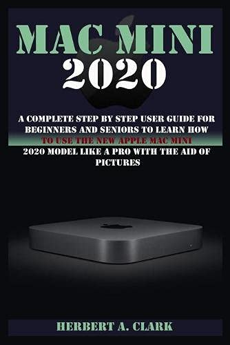 MAC MINI 2020: A Complete Step By Step User Guide For Beginners And Seniors To Learn How To Use The New Apple Mac Mini 2020 Model Like A Pro With The Aid Of Pictures