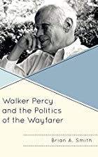 Walker Percy and the Politics of the Wayfarer (Politics, Literature, & Film)