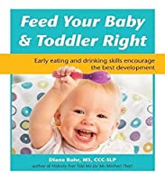 Feed Your Baby and Toddler Right: Early eating and drinking skills encourage the best development