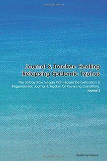 Journal & Tracker: Healing Relapsing Epidemic Typhus: The 30 Day Raw Vegan Plant-Based Detoxification & Regeneration Journal & Tracker for Reversing Conditions. Journal 2