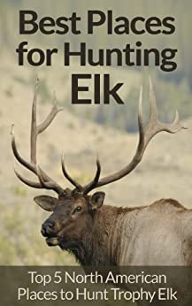 Elk Hunting: Survival Essentials for Hunting Elk - Top 5 North American Places for Trophy Elk Hunting! (Animal Tracking, Fly Fishing, Survival Pantry, ... Rock Climbing, Archery, Dog Training) by [David Wright]