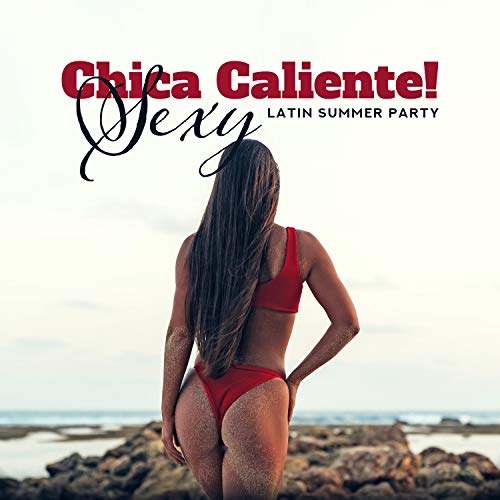 Chica Caliente! Sexy Latin Summer Party - Tropical Dance Disco, Hot Rhythms, Electro Flow & Afro House Music