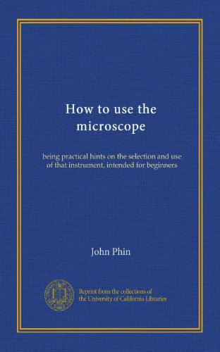 How to use the microscope (Vol-1): being practical hints on the selection and use of that instrument, intended for beginners