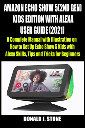 AMAZON ECHO SHOW 5 (2ND GEN) KIDS EDITION WITH ALEXA USER GUIDE (2021): A Complete Manual with Illustration on How to Set Up Echo Show 5 Kids with Alexa Skills, Tips and Tricks for Beginners