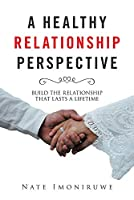 A Healthy Relationship Perspective: Build the Relationship That Lasts a Lifetime