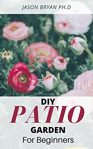 DIY PATIO GARDEN FOR BEGINNERS: Step-by-Step DIY Instructions On Starting And Landscaping Patio Garden (English Edition)