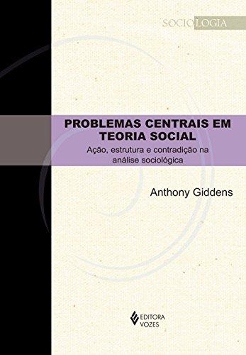 Problemas Centrais em Teoria Social: Ação, estrutura e contradição na análise sociológica
