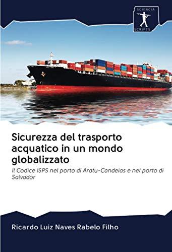 Sicurezza del trasporto acquatico in un mondo globalizzato: Il Codice ISPS nel...