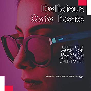 Delicious Cafe Beats (Chill Out Music For Lounging And Mood Upliftment) (Background Music, Electronic Music, Lounge Music, Vol. 3)