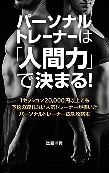 [比嘉洋貴]のパーソナルトレーナーは「人間力」で決まる!: 1セッション20,000円以上でも予約の取れない人気トレーナーが書いたパーソナルトレーナー成功攻略本