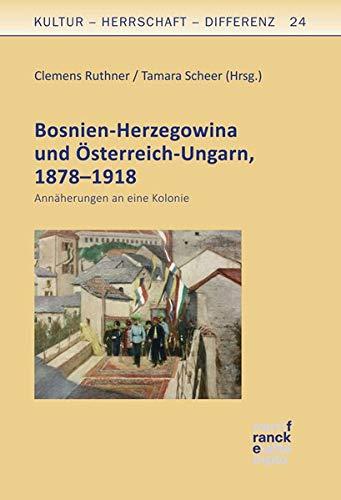 Bosnien-Herzegowina und Österreich-Ungarn, 1878–1918: Annäherungen an eine Kolonie (Kultur – Herrschaft –...