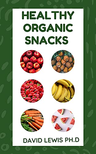 Healthy Organic Snacks : Discover Organic Snacks And Ingredients (English Edition)