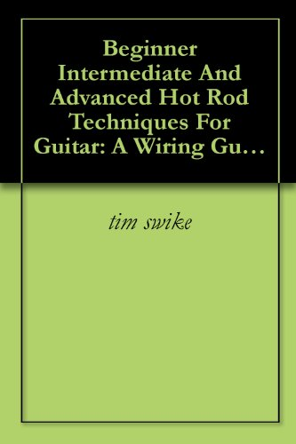 Beginner Intermediate And Advanced Hot Rod Techniques For Guitar: A Wiring Guide For The Fender Stratocaster (English Edition)