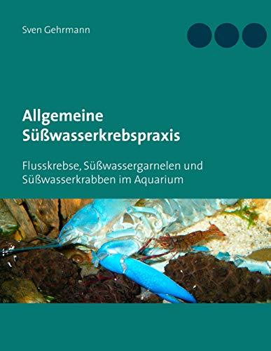 Allgemeine Süßwasserkrebspraxis: Flusskrebse, Süßwassergarnelen und Süßwasserkrabben im Aquarium