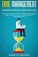 Time Management: Discover The Secrets to Beat The Clock: Learn How to Be in Control of Your Time, Maximize Your Day, Boost Productivity and Still Have Time to Enjoy Your Friends & Family