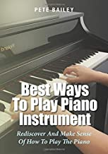 Best Ways To Play Piano Instrument: Rediscover And Make Sense Of How To Play The Piano