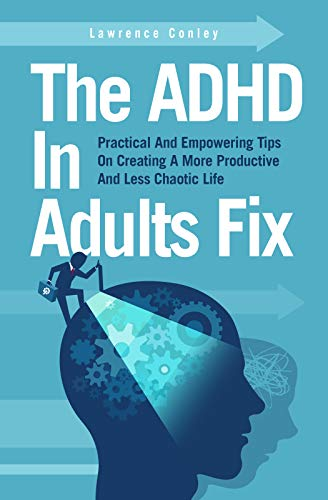 The ADHD In Adults Fix: Practical And Empowering Tips On Creating A More Productive And Less Chaotic Life