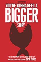 You're Gonna Need a Bigger Story: The 21st Century Survival Guide To Not Just Telling Stories, But Building Super Stories