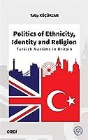 Politics of Ethnicity, Identity and Religion - Turkish Muslims in Britain