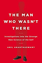 Book cover: The Man Who Wasn't There: Investigations into the Strange New Science of the Self by Anil Ananthaswamy