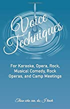 Voice Techniques: For Karaoke, Opera, Rock, Musical Comedy, Rock Operas, and Camp Meetings