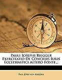 Pauli Iosephi Riegger Exercitatio de Conciliis Iuris Ecclesiastici Altero Fonte... (Latin Edition)