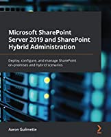 Microsoft SharePoint Server 2019 and SharePoint Hybrid Administration: Deploy, configure, and manage SharePoint on-premises and hybrid scenarios Front Cover