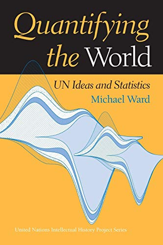 Quantifying the World: Un Ideas and Statistics (United Nations Intellectual History Project)