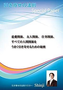 [Shinji]の恋愛関係、友人関係、仕事関係、すべての人間関係をうまく引き寄せるための秘密: 引き寄せの法則Special Paper