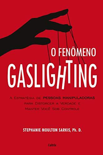 O Fenômeno Gaslighting: Saiba como funciona a estratégia de pessoas manipuladoras para distorcer a verdade e manter você sob controle