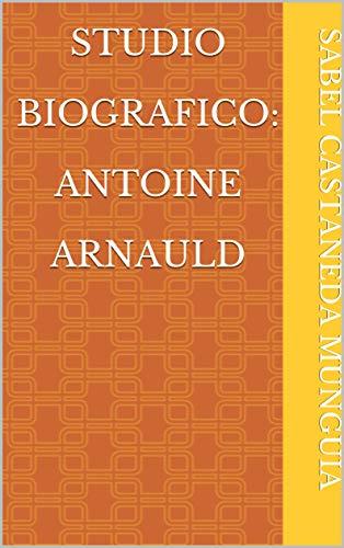 Studio biografico: Antoine Arnauld (Italian Edition)