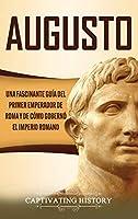 Augusto: Una Fascinante Guía del Primer Emperador de Roma y de Cómo Gobernó el Imperio Romano