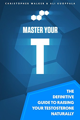 Master Your T: The Definitive Guide to Raising Your Testosterone Naturally