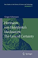 Hermann von Helmholtz's Mechanism: The Loss of Certainty: A Study on the Transition from Classical to Modern Philosophy of Nature (Archimedes)