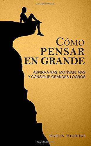 Cómo pensar en grande: Aspira a más, motívate más, y consigue grandes logros