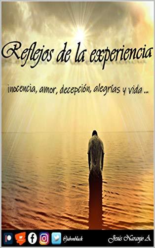Reflejos de la experiencia: Inocencia, amor, decepción, alegrías, vida ...