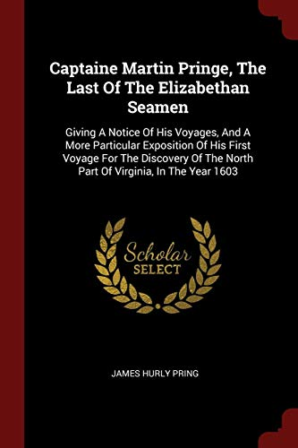Captaine Martin Pringe, the Last of the Elizabethan Seamen: Giving a Notice of His Voyages, and a More Particular Exposition of His First Voyage for ... the North Part of Virginia, in the Year 1603