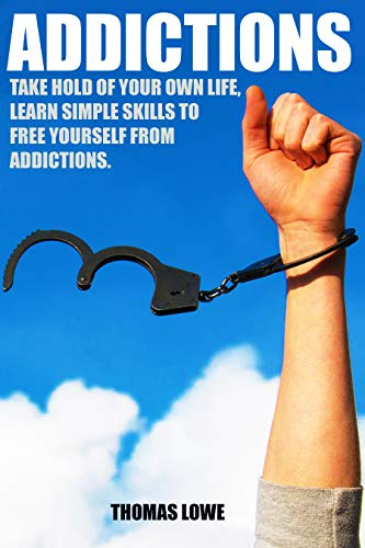 ADDICTIONS: TAKE HOLD OF YOUR OWN LIFE , LEARN SIMPLE STRATIGIES TO FREE YOURSELF FROM ADDICTIONS (Recovery, Change, Habits, Addiction workbook, Healing, Alcohol, Drugs, Substances, Emotions)