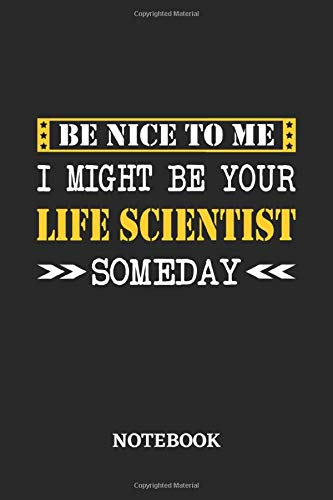 Be nice to me, I might be your Life Scientist someday Notebook: 6x9 inches - 110 ruled, lined pages • Greatest Passionate working Job Journal • Gift, Present Idea