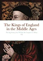 The Kings of England in the Middle Ages: The long history from William the Conqueror to Henry VII
