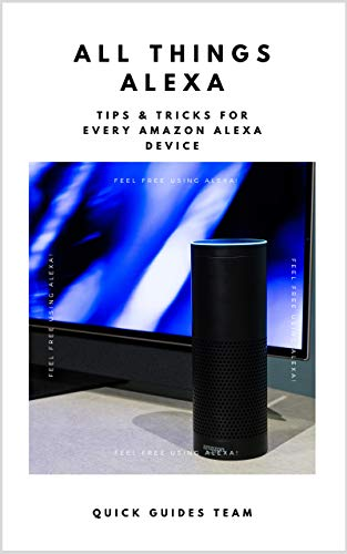 ALL THINGS ALEXA: Learn More About Alexa Features: (Tips & Tricks for Every Amazon Alexa Device) - Feel Free Using Alexa! (English Edition)