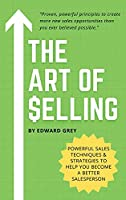 The Art of Selling: Powerful Sales Techniques And Strategies To Help You Become A Better Salesperson