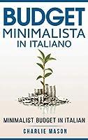 Budget Minimalista In italiano/ Minimalist Budget In Italian: Strategie Semplici su Come Risparmiare di Più e Diventare Finanziariamente Sicuri