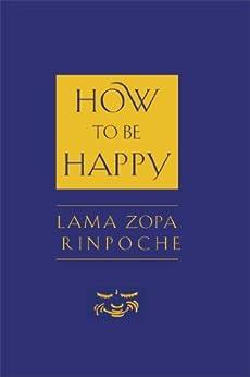 How to Be Happy by [Lama Zopa Rinpoche, Josh Bartok, Ailsa Cameron]