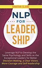 NLP for Leadership: Leverage NLP to Develop the Same Psychology and Skills as the Exceptional Leaders for Better Decision-making, a Clear Vision, More Courage and Self-leadership