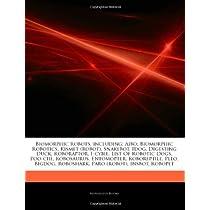 Articles on Biomorphic Robots, Including: Aibo, Biomorphic Robotics, Kismet (Robot), Snakebot, Idog, Digesting Duck, Roboraptor, I-Cybie, List of Robo
