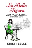 La Bella Figura: How to live a chic, simple, and European-inspired life (Chic, Simple, & Sexy)