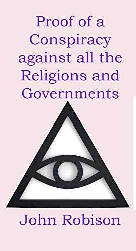 PROOFS OF A CONSPIRACY AGAINST ALL THE RELIGIONS AND GOVERNMENTS OF EUROPE: CARRIED ON IN THE SECRET MEETINGS OF FREE MASONS, ILLUMINATI, AND READING SOCIETIES (English Edition)