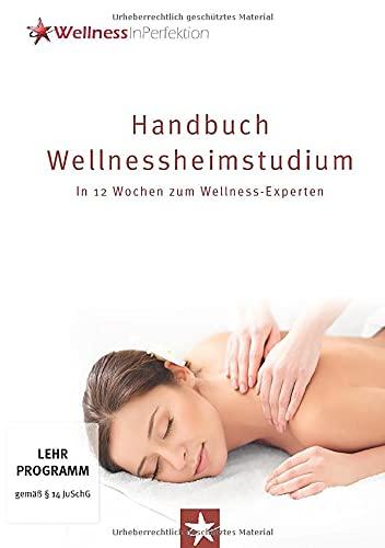 Handbuch Wellnessheimstudium: In 12 Wochen zum Wellness-Experten: Das Standardwerk für alle Massage-Interessierten auf dem Weg zum Traumberuf